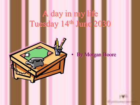 A day in my life Tuesday 14 th June 2030 By Morgan Boore.