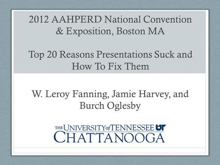 2012 AAHPERD National Convention & Exposition, Boston MA Top 20 Reasons Presentations Suck and How To Fix Them W. Leroy Fanning, Jamie Harvey, and Burch.