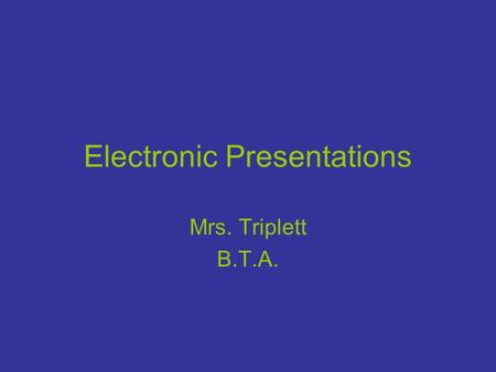 Electronic Presentations Mrs. Triplett B.T.A.. Presentation Vocabulary Slide- An individual screen in a presentation. Slide master - Used to make global.
