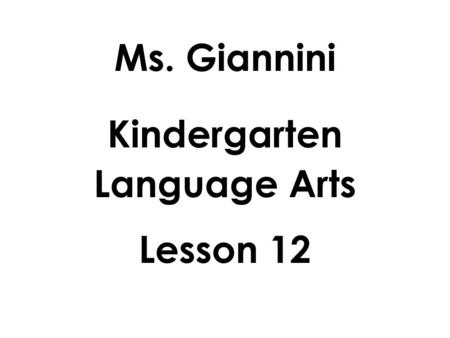 Ms. Giannini Kindergarten Language Arts Lesson 12.