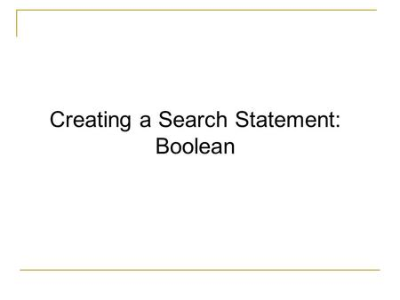 Creating a Search Statement: Boolean. Information Overload Finding reliable information Library Databases Researching a topic.