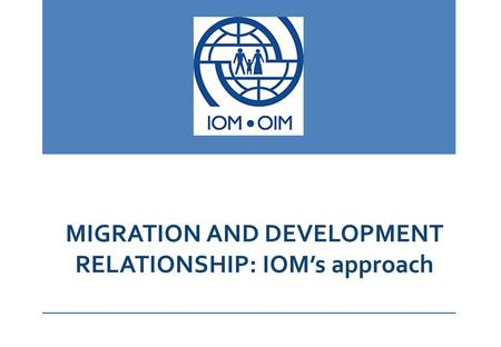 MIGRATION AND DEVELOPMENT RELATIONSHIP: IOM's approach