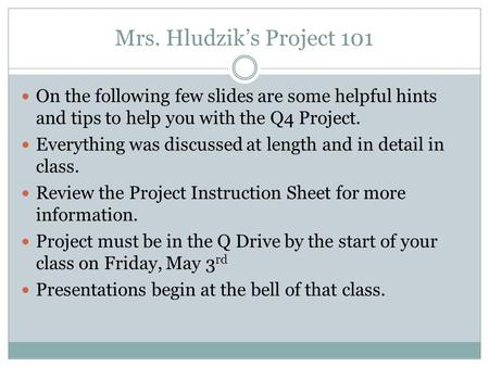 Mrs. Hludzik's Project 101 On the following few slides are some helpful hints and tips to help you with the Q4 Project. Everything was discussed at length.