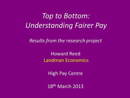 Top to Bottom: Understanding Fairer Pay Results from the research project Howard Reed Landman Economics High Pay Centre 18 th March 2013.