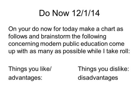Do Now 12/1/14 On your do now for today make a chart as follows and brainstorm the following concerning modern public education come up with as many as.