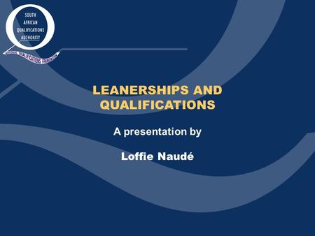 LEANERSHIPS AND QUALIFICATIONS A presentation by Loffie Naudé.