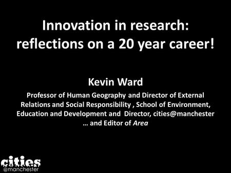 Innovation in research: reflections on a 20 year career! Kevin Ward Professor of Human Geography and Director of External Relations and Social Responsibility,
