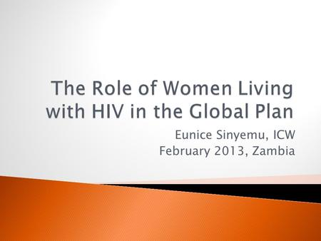 Eunice Sinyemu, ICW February 2013, Zambia.  Why involve women living with HIV?  How? ◦ Delivering services ◦ Demand creation ◦ Advocating for an enabling.