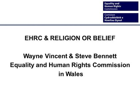 EHRC & RELIGION OR BELIEF Wayne Vincent & Steve Bennett Equality and Human Rights Commission in Wales.