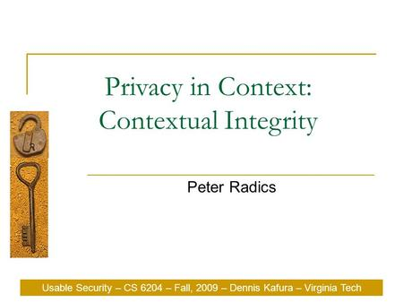 Usable Security – CS 6204 – Fall, 2009 – Dennis Kafura – Virginia Tech Privacy in Context: Contextual Integrity Peter Radics Usable Security – CS 6204.