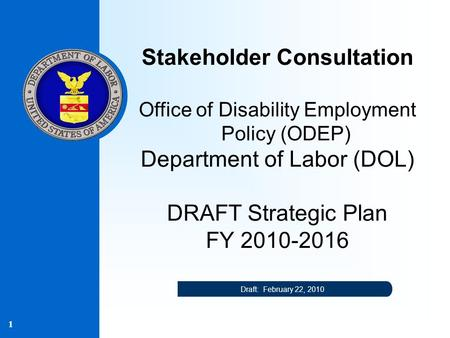 1 Stakeholder Consultation Office of Disability Employment Policy (ODEP) Department of Labor (DOL) DRAFT Strategic Plan FY 2010-2016 Draft: February 22,