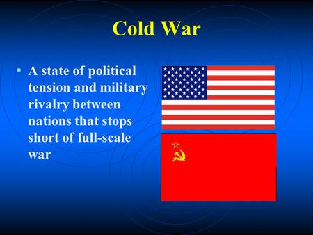 Cold War A state of political tension and military rivalry between nations that stops short of full-scale war.