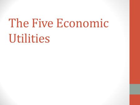 The Five Economic Utilities. 5 Economic Utilities Form Utility Place Utility Time Utility Possession Utility Information Utility.
