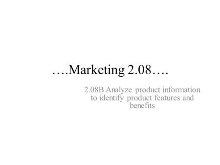 ….Marketing 2.08…. 2.08B Analyze product information to identify product features and benefits.