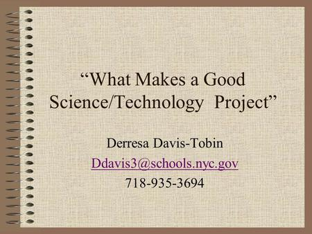 """What Makes a Good Science/Technology Project"" Derresa Davis-Tobin 718-935-3694."