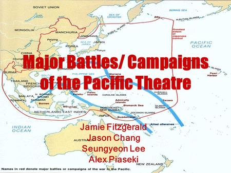 Major Battles/ Campaigns of the Pacific Theatre Jamie Fitzgerald Jason Chang Seungyeon Lee Alex Piaseki.