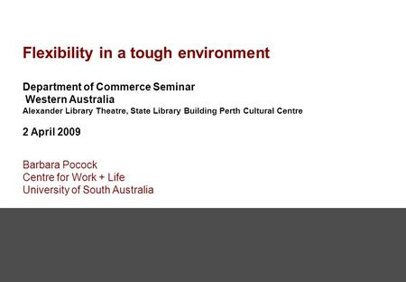 Flexibility in a tough environment Department of Commerce Seminar Western Australia Alexander Library Theatre, State Library Building Perth Cultural Centre.