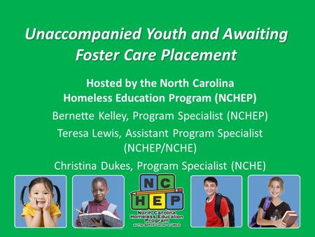 Unaccompanied Youth and Awaiting Foster Care Placement Hosted by the North Carolina Homeless Education Program (NCHEP) Bernette Kelley, Program Specialist.