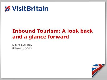 Inbound Tourism: A look back and a glance forward David Edwards February 2013.