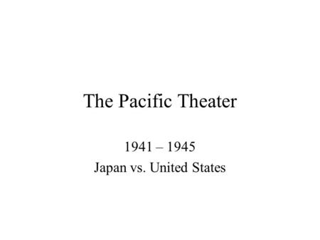The Pacific Theater 1941 – 1945 Japan vs. United States.