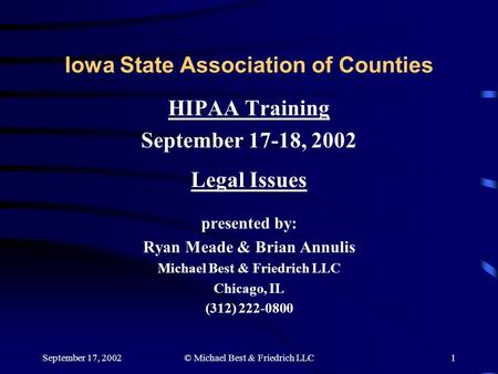 September 17, 2002© Michael Best & Friedrich LLC1 Iowa State Association of Counties HIPAA Training September 17-18, 2002 Legal Issues presented by: Ryan.