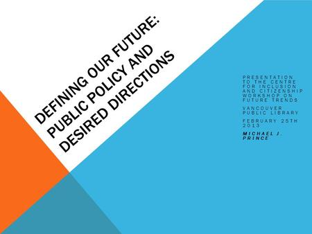 DEFINING OUR FUTURE: PUBLIC POLICY AND DESIRED DIRECTIONS PRESENTATION TO THE CENTRE FOR INCLUSION AND CITIZENSHIP WORKSHOP ON FUTURE TRENDS VANCOUVER.