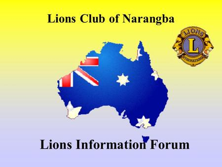 Lions Information Forum Lions Club of Narangba. History International Formed 1917 Melvin Jones 1.4 Million Lions 2 Mill.+ family members 44000 Clubs 188.
