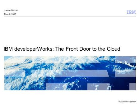 © 2009 IBM Corporation IBM developerWorks: The Front Door to the Cloud Janine Gerber March, 2010.