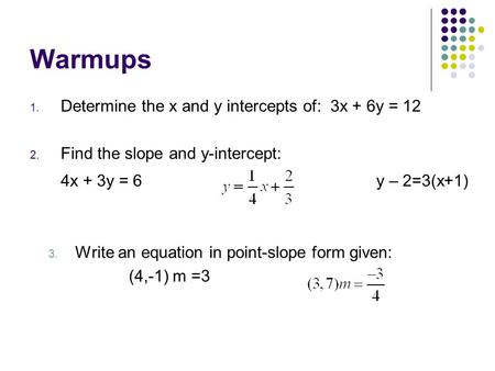 Warmups 1. Determine the x and y intercepts of: 3x + 6y = 12 2. Find the slope and y-intercept: 4x + 3y = 6 y – 2=3(x+1) 3. Write an equation in point-slope.