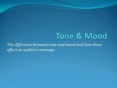The difference between tone and mood and how these affect an author's message.