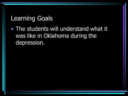 Learning Goals The students will understand what it was like in Oklahoma during the depression.