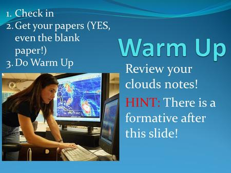 Review your clouds notes! HINT: There is a formative after this slide! 1.Check in 2.Get your papers (YES, even the blank paper!) 3.Do Warm Up.