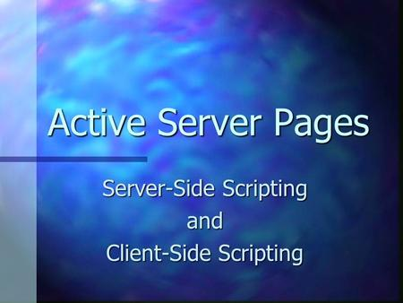 Active Server Pages Server-Side Scripting and Client-Side Scripting.
