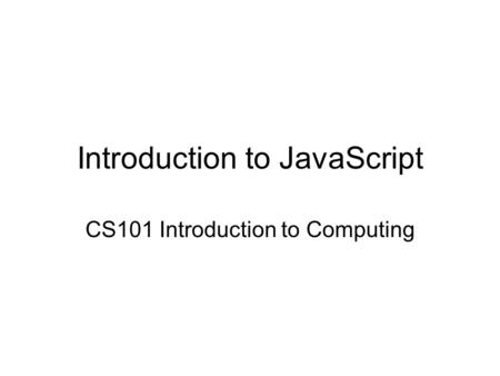 Introduction to JavaScript CS101 Introduction to Computing.