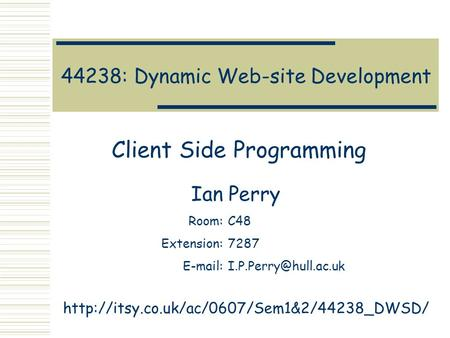 44238: Dynamic Web-site Development Client Side Programming Ian Perry Room:C48 Extension:7287