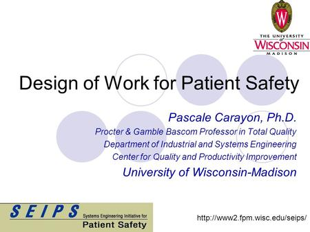 Design of Work for Patient Safety Pascale Carayon, Ph.D. Procter & Gamble Bascom Professor in Total Quality Department of Industrial and Systems Engineering.