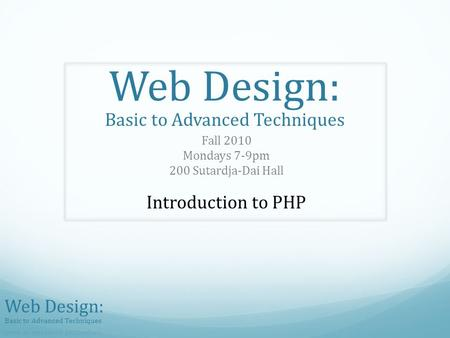 Web Design: Basic to Advanced Techniques Fall 2010 Mondays 7-9pm 200 Sutardja-Dai Hall Introduction to PHP.