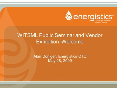 WITSML Public Seminar and Vendor Exhibition: Welcome Alan Doniger, Energistics CTO May 28, 2009.