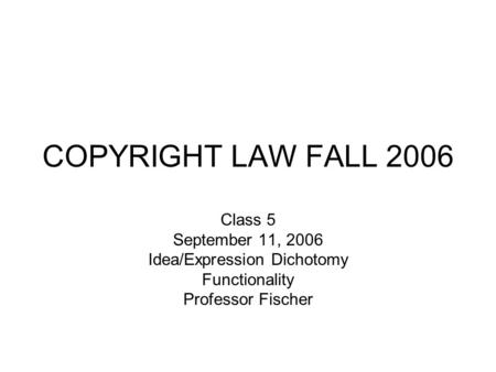 COPYRIGHT LAW FALL 2006 Class 5 September 11, 2006 Idea/Expression Dichotomy Functionality Professor Fischer.