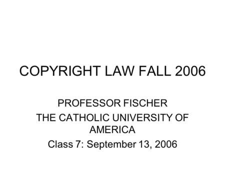 COPYRIGHT LAW FALL 2006 PROFESSOR FISCHER THE CATHOLIC UNIVERSITY OF AMERICA Class 7: September 13, 2006.