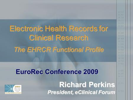 Electronic Health Records for Clinical Research The EHRCR Functional Profile EuroRec Conference 2009 Richard Perkins President, eClinical Forum.