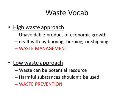 Waste Vocab High waste approach – Unavoidable product of economic growth – dealt with by burying, burning, or shipping – WASTE MANAGEMENT Low waste approach.