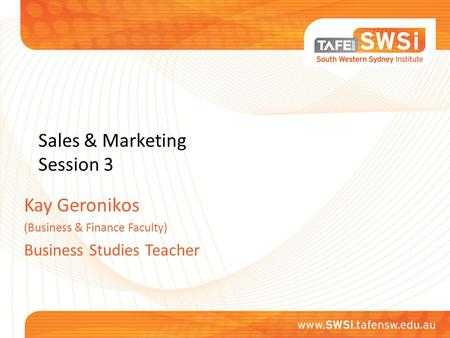 Sales & Marketing Session 3 Kay Geronikos (Business & Finance Faculty) Business Studies Teacher.