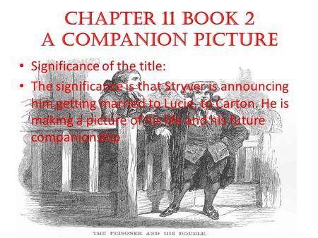 Chapter 11 book 2 A Companion Picture Significance of the title: The significance is that Stryver is announcing him getting married to Lucie, to Carton.