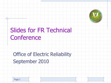 Page 1 Slides for FR Technical Conference Office of Electric Reliability September 2010.