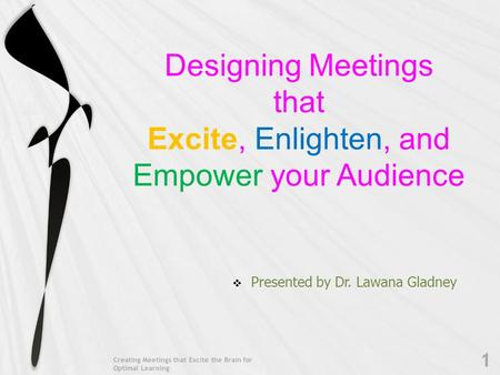 Designing Meetings that Excite, Enlighten, and Empower your Audience  Presented by Dr. Lawana Gladney Creating Meetings that Excite the Brain for Optimal.