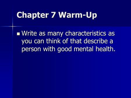 Chapter 7 Warm-Up Write as many characteristics as you can think of that describe a person with good mental health. Write as many characteristics as you.