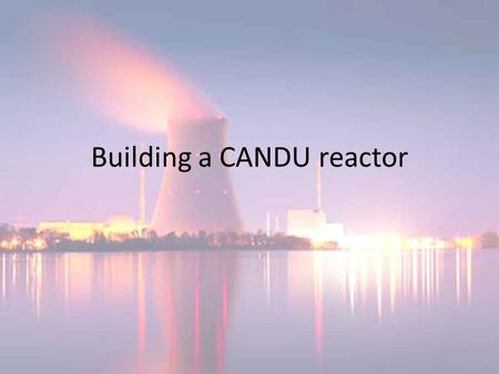 Building a CANDU reactor