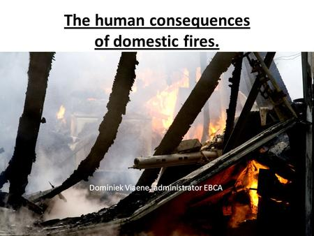 The human consequences of domestic fires. Dominiek Viaene, administrator EBCA.