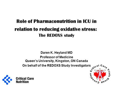 Role of Pharmaconutrition in ICU in relation to reducing oxidative stress: The REDOXS study Daren K. Heyland MD Professor of Medicine Queen's University,